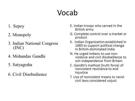 Vocab 1.Sepoy 2. Monopoly 3. Indian National Congress (INC) 4. Mohandas Gandhi 5. Satyagraha 6. Civil Disobedience E. Indian troops who served in the British.