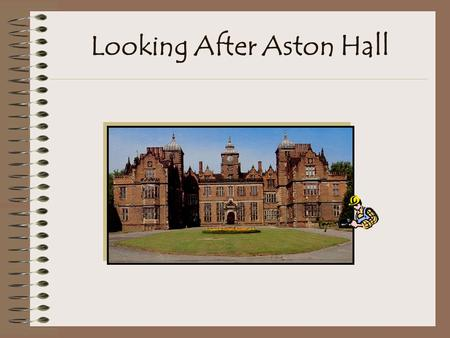 Looking After Aston Hall Introduction Aston Hall is a superb red brick mansion built 400 years ago for Sir Thomas Holte. It was lived in as a home until.