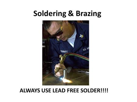 Soldering & Brazing ALWAYS USE LEAD FREE SOLDER!!!!