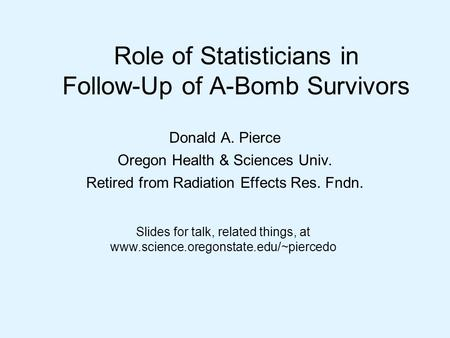 Role of Statisticians in Follow-Up of A-Bomb Survivors Donald A. Pierce Oregon Health & Sciences Univ. Retired from Radiation Effects Res. Fndn. Slides.