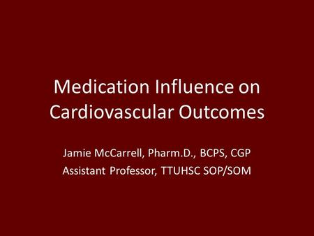 Medication Influence on Cardiovascular Outcomes Jamie McCarrell, Pharm.D., BCPS, CGP Assistant Professor, TTUHSC SOP/SOM.