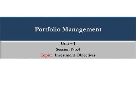 Portfolio Management Unit – 1 Session No.4 Topic: Investment Objectives Unit – 1 Session No.4 Topic: Investment Objectives.