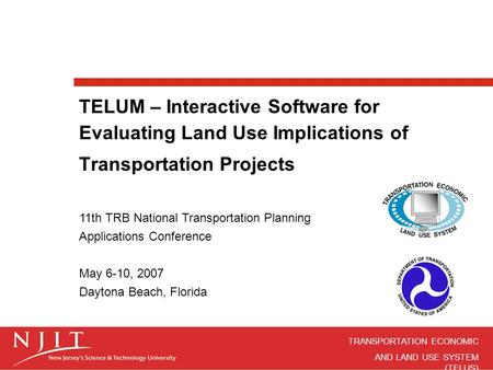 TRANSPORTATION ECONOMIC AND LAND USE SYSTEM (TELUS) TELUM – Interactive Software for Evaluating Land Use Implications of Transportation Projects 11th TRB.
