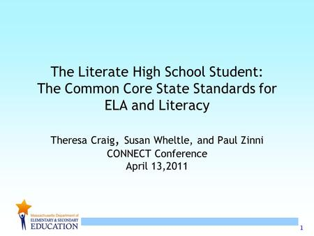 1 The Literate High School Student: The Common Core State Standards for ELA and Literacy Theresa Craig, Susan Wheltle, and Paul Zinni CONNECT Conference.