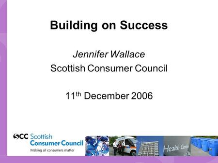 Building on Success Jennifer Wallace Scottish Consumer Council 11 th December 2006.