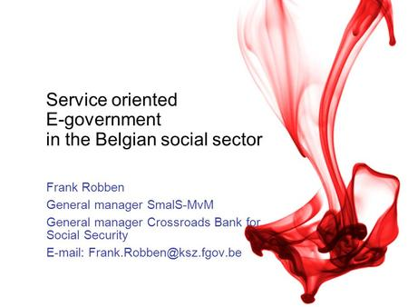 Service oriented E-government in the Belgian social sector Frank Robben General manager SmalS-MvM General manager Crossroads Bank for Social Security E-mail: