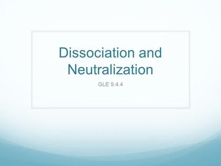 Dissociation and Neutralization GLE 9.4.4. What is dissociation? The process by which an ionic compound separates into its positive ions (cations) and.