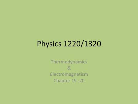 Physics 1220/1320 Thermodynamics & Electromagnetism Chapter 19 -20.