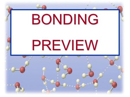 BONDINGPREVIEW. Bonds Between Atoms Covalent Ionic Polyatomic Ions Metallic Molecular Substance Polar Nonpolar What are we going to learn about???