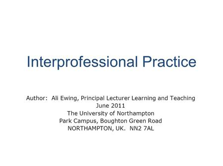 Interprofessional Practice Author: Ali Ewing, Principal Lecturer Learning and Teaching June 2011 The University of Northampton Park Campus, Boughton Green.