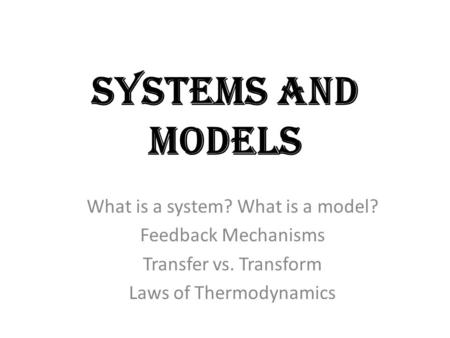 Systems and Models What is a system? What is a model? Feedback Mechanisms Transfer vs. Transform Laws of Thermodynamics.