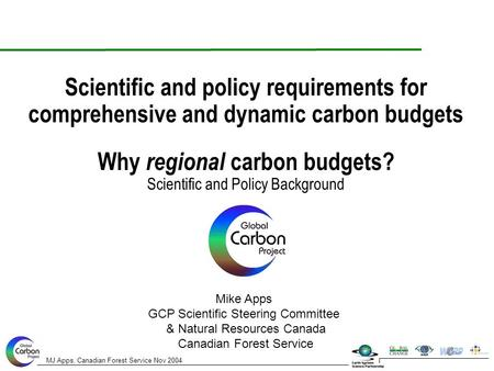 MJ Apps, Canadian Forest Service Nov 2004 Why regional carbon budgets? Scientific and Policy Background Scientific and policy requirements for comprehensive.
