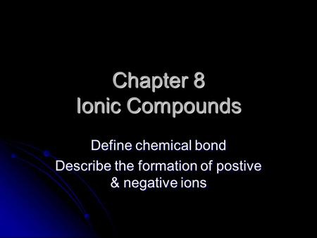 Chapter 8 Ionic Compounds Define chemical bond Describe the formation of postive & negative ions.