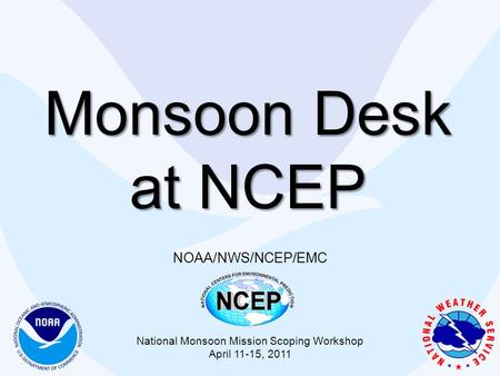 Monsoon Desk at NCEP NOAA/NWS/NCEP/EMC National Monsoon Mission Scoping Workshop April 11-15, 2011.