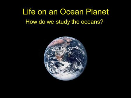Life on an Ocean Planet How do we study the oceans?