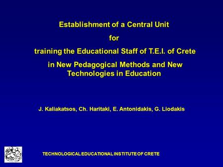 TECHNOLOGICAL EDUCATIONAL INSTITUTE OF CRETE Establishment of a Central Unit for training the Educational Staff of T.E.I. of Crete training the Educational.