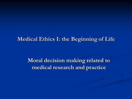 Medical Ethics I: the Beginning of Life Moral decision making related to medical research and practice.