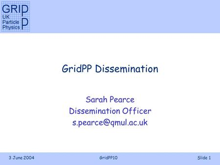 3 June 2004GridPP10Slide 1 GridPP Dissemination Sarah Pearce Dissemination Officer