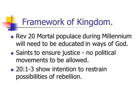 Framework of Kingdom. Rev 20 Mortal populace during Millennium will need to be educated in ways of God. Saints to ensure justice - no political movements.