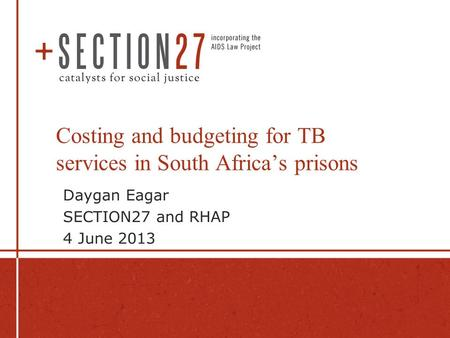 Costing and budgeting for TB services in South Africa's prisons Daygan Eagar SECTION27 and RHAP 4 June 2013.