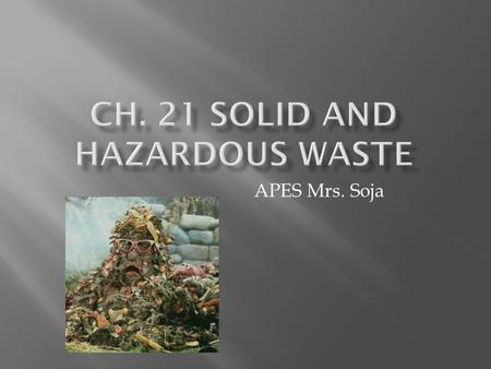 APES Mrs. Soja. A.Solid Waste - any unwanted material that is solid  1.The U.S. produces 11,000,000,000 tons per year (4.3 pounds per day) about 33%