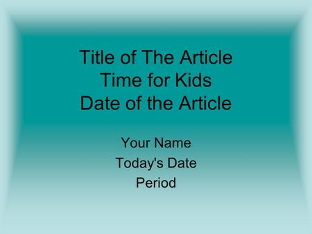 Title of The Article Time for Kids Date of the Article Your Name Today's Date Period.