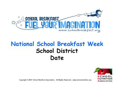 Copyright © 2007 School Nutrition Association. All Rights Reserved. www.schoolnutrition.org National School Breakfast Week School District Date Copyright.