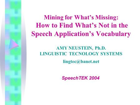Mining for What's Missing: How to Find What's Not in the Speech Application's Vocabulary AMY NEUSTEIN, Ph.D. LINGUISTIC TECNOLOGY SYSTEMS