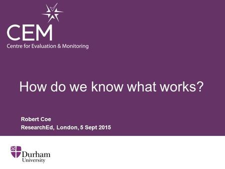 How do we know what works? Robert Coe ResearchEd, London, 5 Sept 2015.
