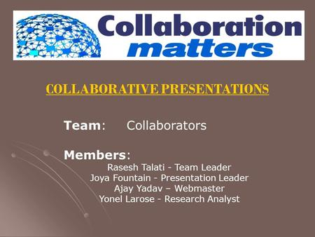 COLLABORATIVE PRESENTATIONS Team: Collaborators Members: Rasesh Talati - Team Leader Joya Fountain - Presentation Leader Ajay Yadav – Webmaster Yonel Larose.