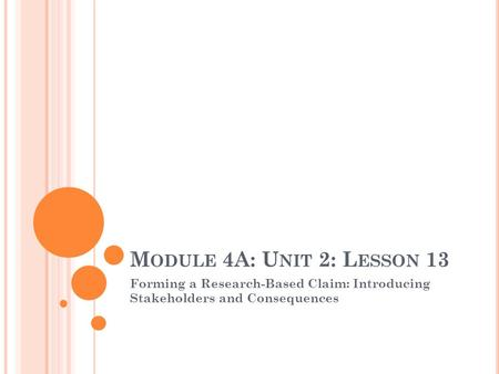 M ODULE 4A: U NIT 2: L ESSON 13 Forming a Research-Based Claim: Introducing Stakeholders and Consequences.