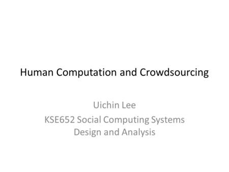 Human Computation and Crowdsourcing Uichin Lee KSE652 Social Computing Systems Design and Analysis.