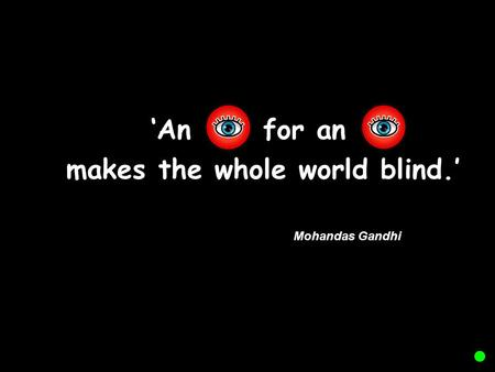 'An for an makes the whole world blind.' Mohandas Gandhi.