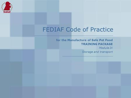 For the Manufacture of Safe Pet Food TRAINING PACKAGE Module IX Storage and transport FEDIAF Code of Practice.