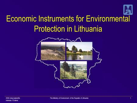 2006 metų balandžio mėnesio 10 diena The Ministry of Environment of the Republic of Lithuania1 Economic Instruments for Environmental Protection in Lithuania.