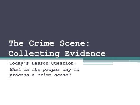 The Crime Scene: Collecting Evidence Today's Lesson Question: What is the proper way to process a crime scene?