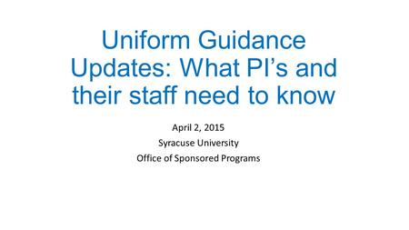 Uniform Guidance Updates: What PI's and their staff need to know April 2, 2015 Syracuse University Office of Sponsored Programs.