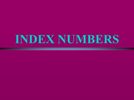 INDEX NUMBERS Definition of Index Number l A summary measure that states a relative comparison between groups of related items l Price Relative or Percentage.