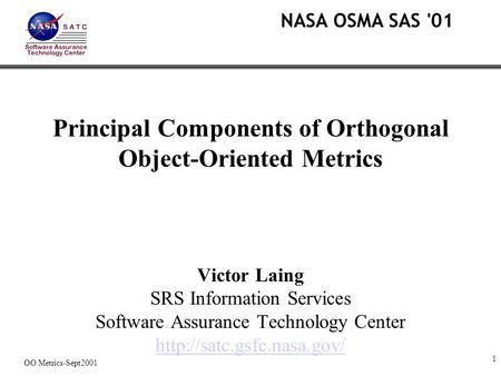 1 OO Metrics-Sept2001 Principal Components of Orthogonal Object-Oriented Metrics Victor Laing SRS Information Services Software Assurance Technology Center.