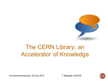 Summer students pres., 03 July 2013T. Basaglia - GS-SIS The CERN Library: an Accelerator of Knowledge.