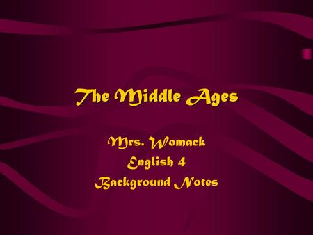 The Middle Ages Mrs. Womack English 4 Background Notes.