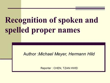 Recognition of spoken and spelled proper names Reporter : CHEN, TZAN HWEI Author :Michael Meyer, Hermann Hild.