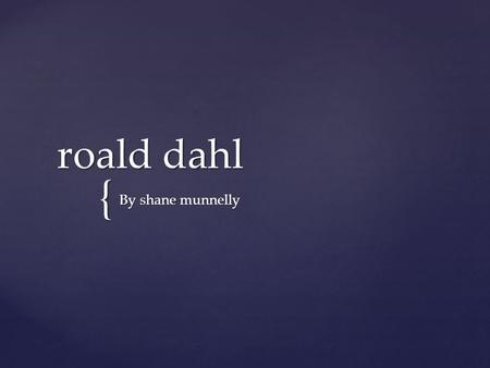 { roald dahl roald dahl By shane munnelly BornBorn: September 13, 1916, LlandaffLlandaff DiedDied: November 23, 1990, Great MissendenGreat Missenden.