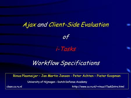 Ajax and Client-Side Evaluation of i-Tasks Workflow Specifications Rinus Plasmeijer – Jan Martin Jansen - Peter Achten – Pieter Koopman University of Nijmegen.