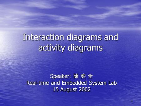 1 Interaction diagrams and activity diagrams Speaker: 陳 奕 全 Real-time and Embedded System Lab 15 August 2002.