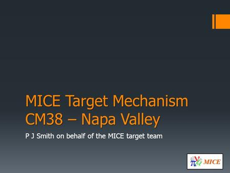 MICE MICE Target Mechanism CM38 – Napa Valley P J Smith on behalf of the MICE target team.