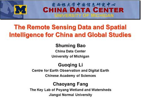 The Remote Sensing Data and Spatial Intelligence for China and Global Studies Shuming Bao China Data Center University of Michigan Guoqing Li Centre for.