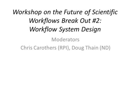 Workshop on the Future of Scientific Workflows Break Out #2: Workflow System Design Moderators Chris Carothers (RPI), Doug Thain (ND)