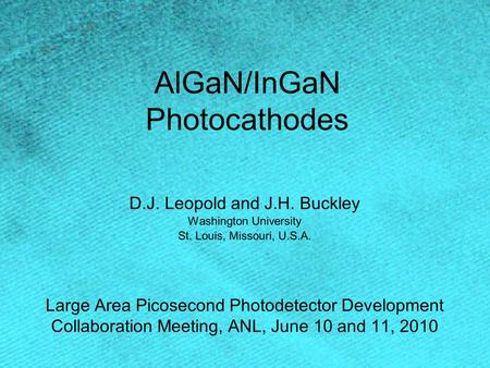 AlGaN/InGaN Photocathodes D.J. Leopold and J.H. Buckley Washington University St. Louis, Missouri, U.S.A. Large Area Picosecond Photodetector Development.