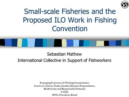 Small-scale Fisheries and the Proposed ILO Work in Fishing Convention Sebastian Mathew International Collective in Support of Fishworkers Emerging Concerns.